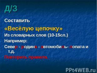 Д/З Составить «Весёлую цепочку» Из словарных слов (10-15сл.) Например: Север - р