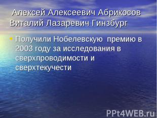 Алексей Алексеевич Абрикосов Виталий Лазаревич Гинзбург Получили Нобелевскую пре