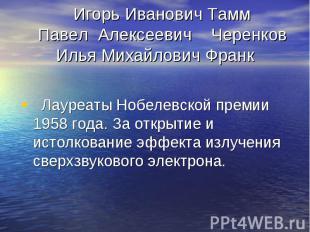 Игорь Иванович Тамм Павел Алексеевич Черенков Илья Михайлович Франк Лауреаты Ноб
