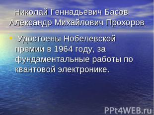 Николай Геннадьевич Басов Александр Михайлович Прохоров Удостоены Нобелевской пр