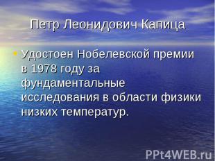 Петр Леонидович Капица Удостоен Нобелевской премии в 1978 году за фундаментальны
