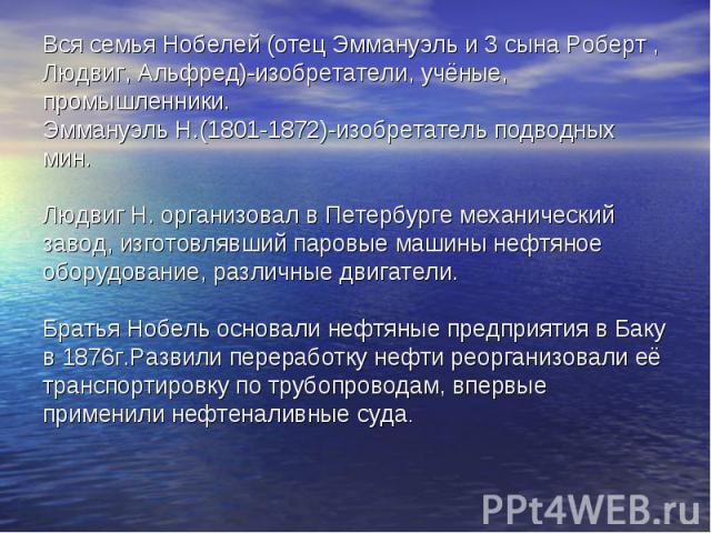Вся семья Нобелей (отец Эммануэль и 3 сына Роберт , Людвиг, Альфред)-изобретатели, учёные, промышленники. Эммануэль Н.(1801-1872)-изобретатель подводных мин. Людвиг Н. организовал в Петербурге механический завод, изготовлявший паровые машины нефтяно…