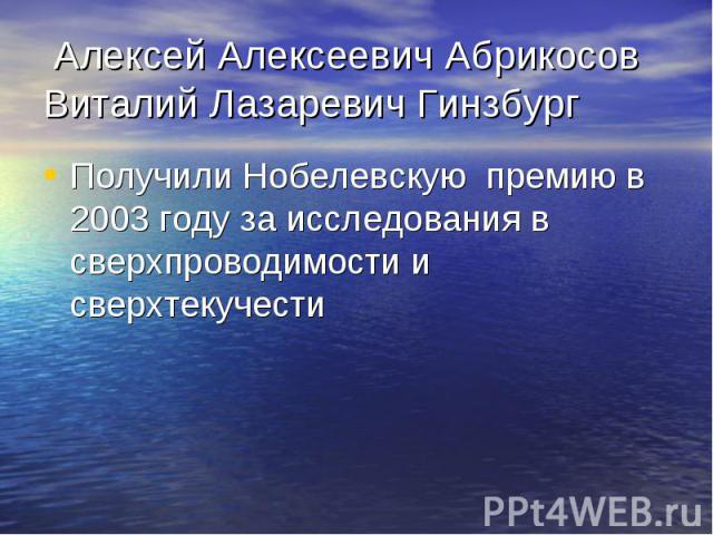 Алексей Алексеевич Абрикосов Виталий Лазаревич Гинзбург Получили Нобелевскую премию в 2003 году за исследования в сверхпроводимости и сверхтекучести