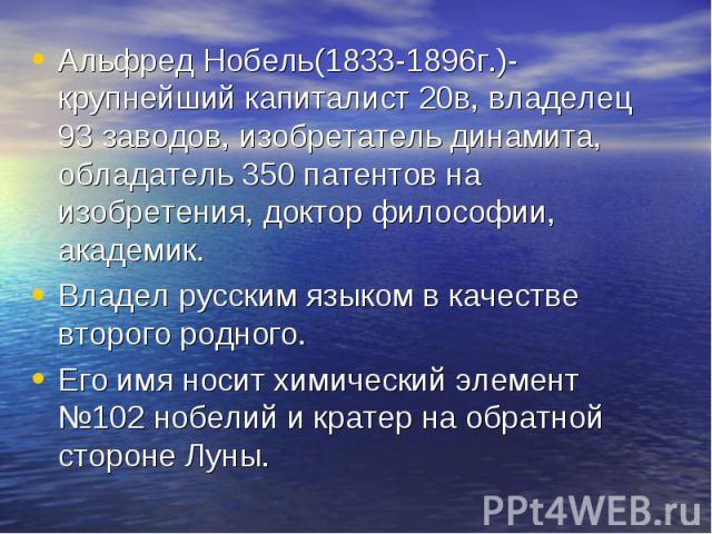Альфред Нобель(1833-1896г.)-крупнейший капиталист 20в, владелец 93 заводов, изобретатель динамита, обладатель 350 патентов на изобретения, доктор философии, академик. Владел русским языком в качестве второго родного. Его имя носит химический элемент…