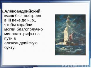5.Александрийский маяк был построен в III веке дон.э., чтобы корабли могли бла