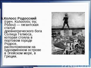 6.Колосс Родосский (греч. Κολοσσός της Ρόδου)— гигантская статуя древнегреческо