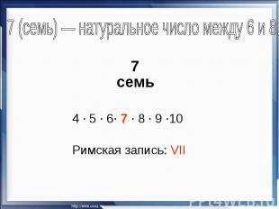 7 (семь)— натуральное число между 6 и 8. 7 семь 4 · 5 · 6· 7 · 8 · 9 ·10 Римска