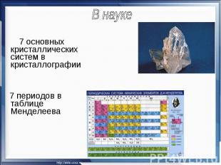 В науке 7 основных кристаллических систем в кристаллографии 7 периодов в таблице