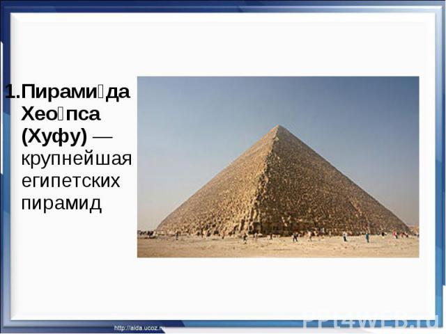 1.Пирами да Хео пса (Хуфу)— крупнейшая из египетских пирамид