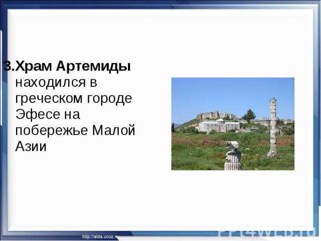 3.Храм Артемиды находился в греческом городе Эфесе на побережье Малой Азии