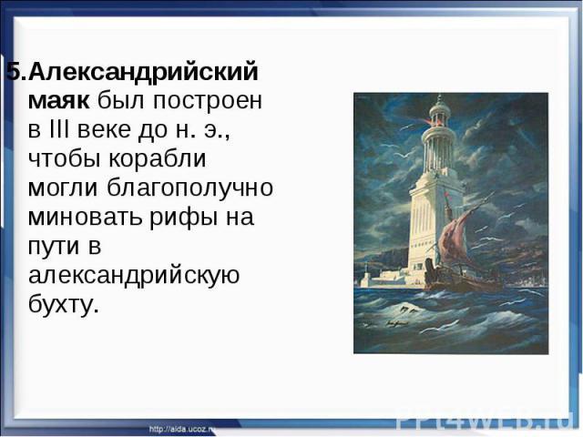 5.Александрийский маяк был построен в III веке дон.э., чтобы корабли могли благополучно миновать рифы на пути в александрийскую бухту.