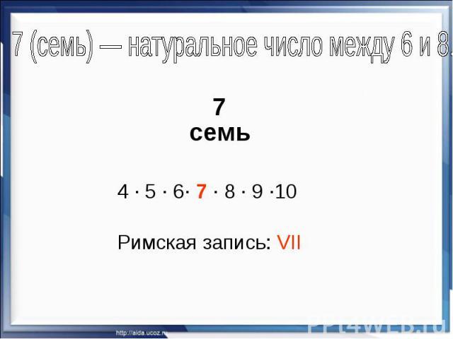 7 (семь)— натуральное число между 6 и 8. 7 семь 4 · 5 · 6· 7 · 8 · 9 ·10 Римская запись: VII