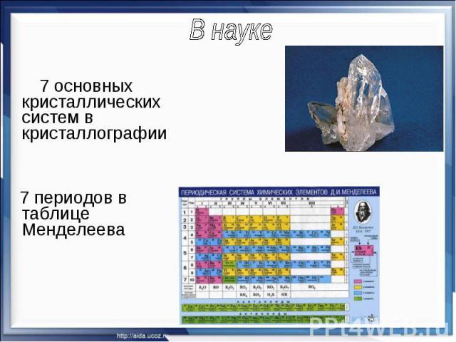 В науке 7 основных кристаллических систем в кристаллографии 7 периодов в таблице Менделеева