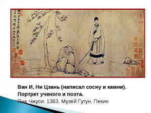 Ван И, Ни Цзань (написал сосну и камни). Портрет ученого и поэта. Яна Чжуси. 136