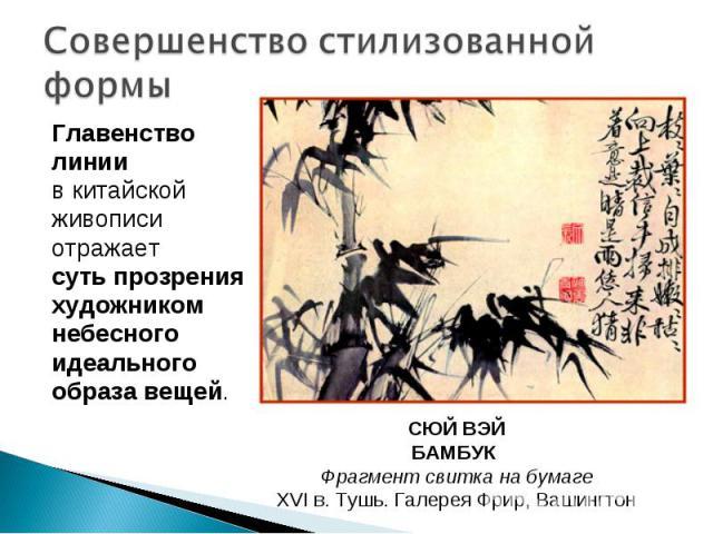 Совершенство стилизованной формы Главенство линии в китайской живописи отражает суть прозрения художником небесного идеального образа вещей. СЮЙ ВЭЙ БАМБУК Фрагмент свитка на бумаге XVI в. Тушь. Галерея Фрир, Вашингтон