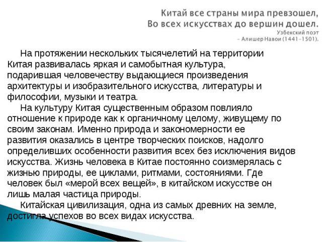 Китай все страны мира превзошел, Во всех искусствах до вершин дошел. Узбекский поэт – Алишер Навои (1441-1501). На протяжении нескольких тысячелетий на территории Китая развивалась яркая и самобытная культура, подарившая человечеству выдающиеся прои…