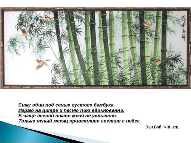 Сижу один под сенью густого бамбука, Играю на цитре и песню пою вдохновенно. В чаще лесной никто меня не услышит. Только ясный месяц приветливо светит с небес. Ван Вэй. VIII век.