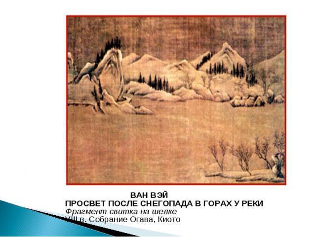 ВАН ВЭЙ ПРОСВЕТ ПОСЛЕ СНЕГОПАДА В ГОРАХ У РЕКИ Фрагмент свитка на шелке VIII в. Собрание Огава, Киото