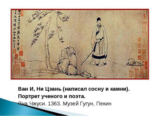 Ван И, Ни Цзань (написал сосну и камни). Портрет ученого и поэта. Яна Чжуси. 1363. Музей Гугун, Пекин