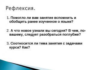 Рефлексия. 1. Помогло ли вам занятие вспомнить и обобщить ранее изученное о язык
