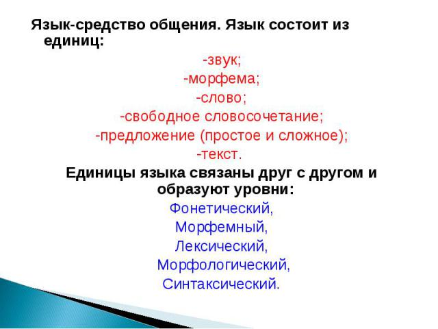 Язык-средство общения. Язык состоит из единиц: -звук; -морфема; -слово; -свободное словосочетание; -предложение (простое и сложное); -текст. Единицы языка связаны друг с другом и образуют уровни: Фонетический, Морфемный, Лексический, Морфологический…