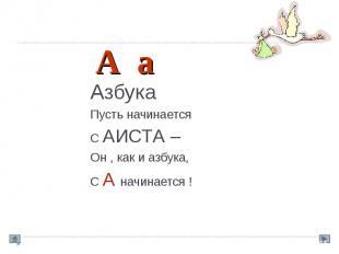 Азбука Пусть начинается С АИСТА – Он , как и азбука, С А начинается !