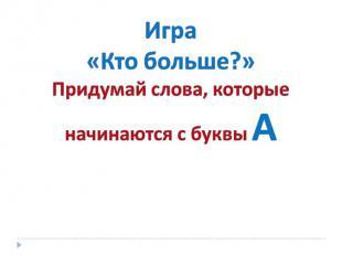 Игра «Кто больше?» Придумай слова, которые начинаются с буквы А