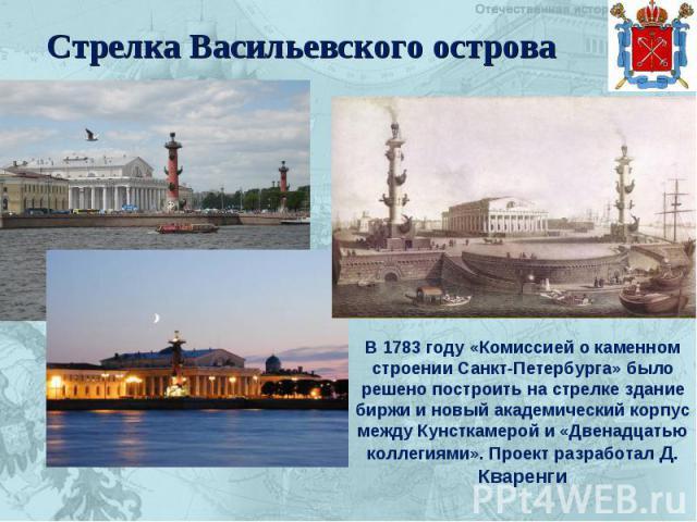 Стрелка Васильевского острова В 1783 году «Комиссией о каменном строении Санкт-Петербурга» было решено построить на стрелке здание биржи и новый академический корпус между Кунсткамерой и «Двенадцатью коллегиями». Проект разработал Д. Кваренги