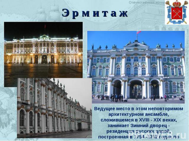 Э р м и т а ж Ведущее место в этом неповторимом архитектурном ансамбле, сложившемся в XVIII - XIX веках, занимает Зимний дворец - резиденция русских царей, построенная в 1754 -1762 годах по проекту Ф.Б. Растрелли.