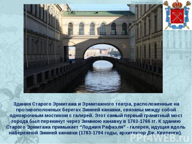 Здания Старого Эрмитажа и Эрмитажного театра, расположенные на противоположных берегах Зимней канавки, связаны между собой одноарочным мостиком с галерей. Этот самый первый гранитный мост города был перекинут через Зимнюю канавку в 1763-1766 гг. К з…