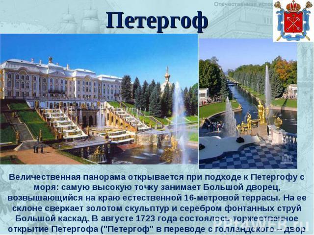Петергоф Величественная панорама открывается при подходе к Петергофу с моря: самую высокую точку занимает Большой дворец, возвышающийся на краю естественной 16-метровой террасы. На ее склоне сверкает золотом скульптур и серебром фонтанных струй Боль…