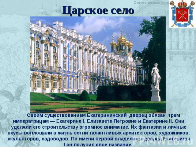 Царское село Своим существованием Екатерининский дворец обязан трем императрицам — Екатерине I, Елизавете Петровне и Екатерине II. Они уделяли его строительству огромное внимание. Их фантазии и личные вкусы воплощали в жизнь сотни талантливых архите…