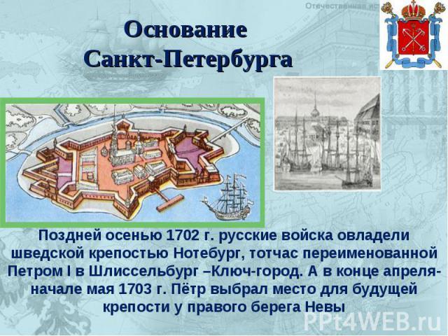 Основание Санкт-Петербурга Поздней осенью 1702 г. русские войска овладели шведской крепостью Нотебург, тотчас переименованной Петром I в Шлиссельбург –Ключ-город. А в конце апреля-начале мая 1703 г. Пётр выбрал место для будущей крепости у правого б…