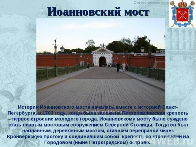 Иоанновский мост История Иоанновского моста началась вместе с историей Санкт-Петербурга, в 1703 году, когда была заложена Петропавловская крепость – первое строение молодого города. Иоанновскому мосту было суждено стать первым мостовым сооружением С…