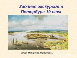 Заочная экскурсия в Петербург 19 века Санкт- Петербург. Первые годы