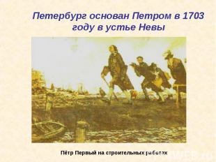 Петербург основан Петром в 1703 году в устье Невы Пётр Первый на строительных ра