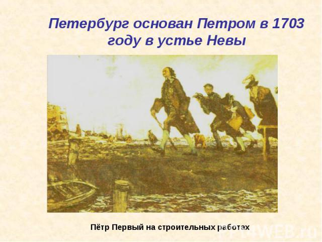 Петербург основан Петром в 1703 году в устье Невы Пётр Первый на строительных работах