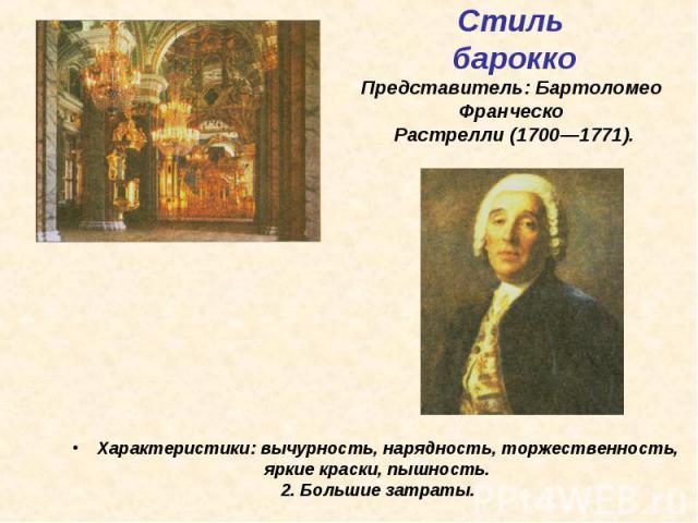 Стиль барокко Представитель: Бартоломео Франческо Растрелли (1700—1771). Характеристики: вычурность, нарядность, торжественность, яркие краски, пышность. 2. Большие затраты.