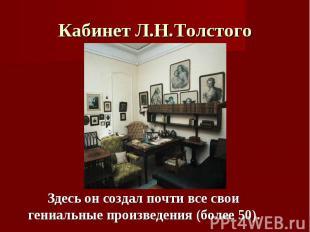 Кабинет Л.Н.Толстого Здесь он создал почти все свои гениальные произведения (бол