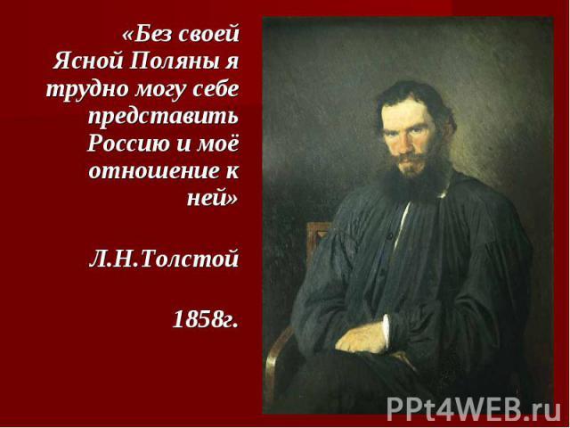 «Без своей Ясной Поляны я трудно могу себе представить Россию и моё отношение к ней» Л.Н.Толстой 1858г.