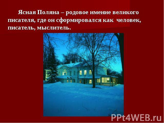 Ясная Поляна – родовое имение великого писателя, где он сформировался как человек, писатель, мыслитель.