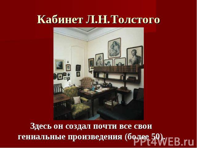 Кабинет Л.Н.Толстого Здесь он создал почти все свои гениальные произведения (более 50).