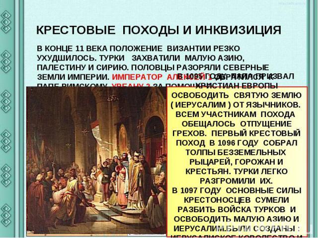 КРЕСТОВЫЕ ПОХОДЫ И ИНКВИЗИЦИЯ В КОНЦЕ 11 ВЕКА ПОЛОЖЕНИЕ ВИЗАНТИИ РЕЗКО УХУДШИЛОСЬ. ТУРКИ ЗАХВАТИЛИ МАЛУЮ АЗИЮ, ПАЛЕСТИНУ И СИРИЮ. ПОЛОВЦЫ РАЗОРЯЛИ СЕВЕРНЫЕ ЗЕМЛИ ИМПЕРИИ. ИМПЕРАТОР АЛЕКСЕЙ 1 ОБРАТИЛСЯ К ПАПЕ РИМСКОМУ УРБАНУ 2 ЗА ПОМОЩЬЮ. В 1095 ГОДУ…