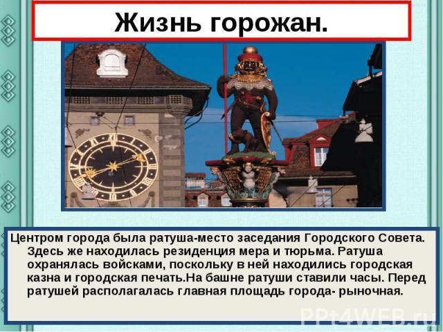 Жизнь горожан. Центром города была ратуша-место заседания Городского Совета. Здесь же находилась резиденция мера и тюрьма. Ратуша охранялась войсками, поскольку в ней находились городская казна и городская печать.На башне ратуши ставили часы. Перед …