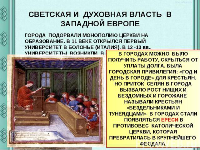СВЕТСКАЯ И ДУХОВНАЯ ВЛАСТЬ В ЗАПАДНОЙ ЕВРОПЕ ГОРОДА ПОДОРВАЛИ МОНОПОЛИЮ ЦЕРКВИ НА ОБРАЗОВАНИЕ. В 11 ВЕКЕ ОТКРЫЛСЯ ПЕРВЫЙ УНИВЕРСИТЕТ В БОЛОНЬЕ (ИТАЛИЯ). В 12 -13 вв.. УНИВЕРСИТЕТЫ ВОЗНИКЛИ В ПАРИЖЕ (СОРБОННА ) , В АНГЛИИ( ОКСФОРД И КЭМБРИДЖ). В ГОРО…