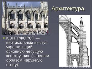 Архитектура КОНТРФОРСТ —вертикальный выступ, укрепляющий основную несущую констр