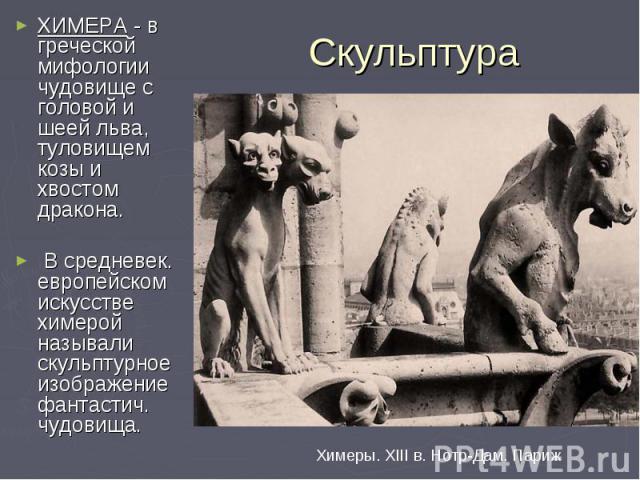 Скульптура ХИМЕРА - в греческой мифологии чудовище с головой и шеей льва, туловищем козы и хвостом дракона. В средневек. европейском искусстве химерой называли скульптурное изображение фантастич. чудовища. Химеры. XIII в. Нотр-Дам. Париж