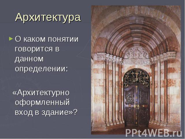 Архитектура О каком понятии говорится в данном определении: «Архитектурно оформленный вход в здание»?