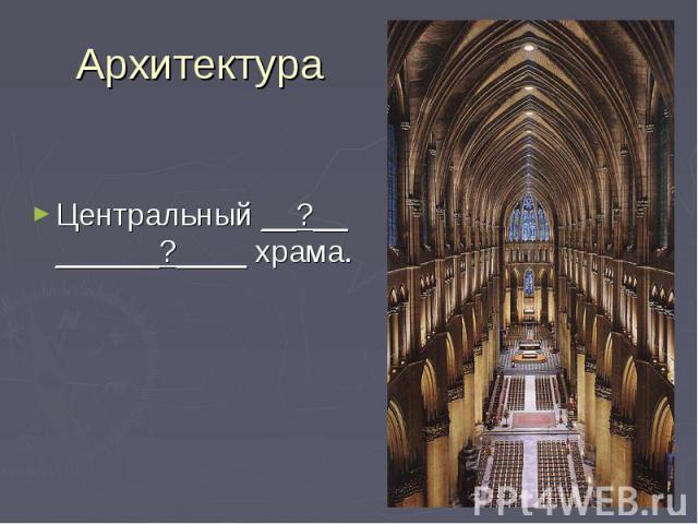 Архитектура Центральный __?__ ______?____ храма.