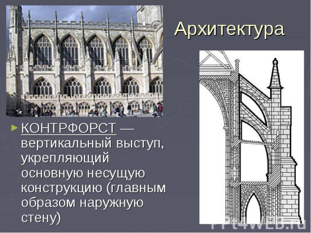 Архитектура КОНТРФОРСТ —вертикальный выступ, укрепляющий основную несущую конструкцию (главным образом наружную стену)